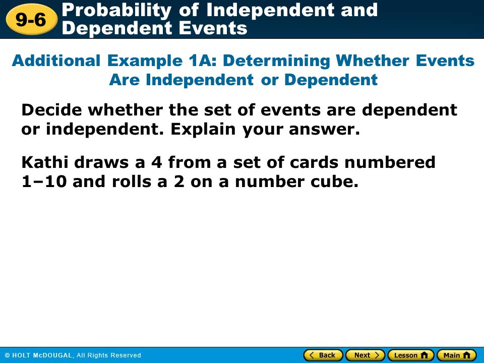 9-6 Probability of Independent and Dependent Events Decide whether the set of events are dependent or independent. Explain your answer. Additional Exa