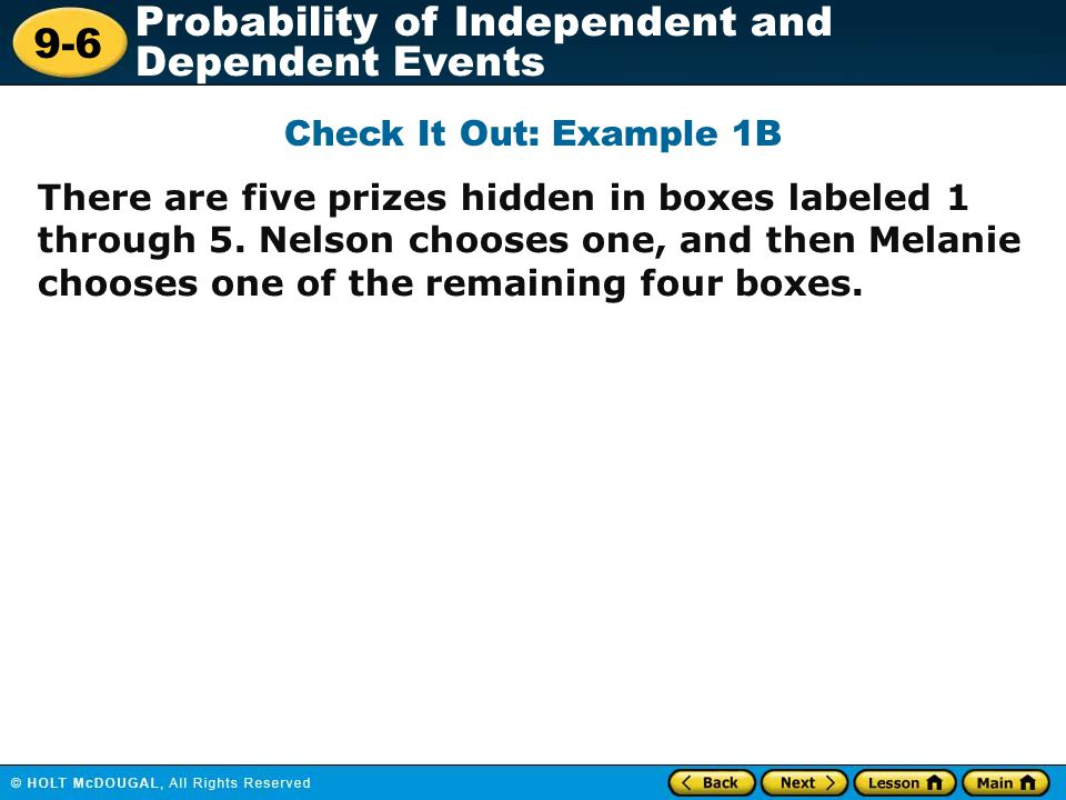 9-6 Probability of Independent and Dependent Events Check It Out: Example 1B There are five prizes hidden in boxes labeled 1 through 5. Nelson chooses