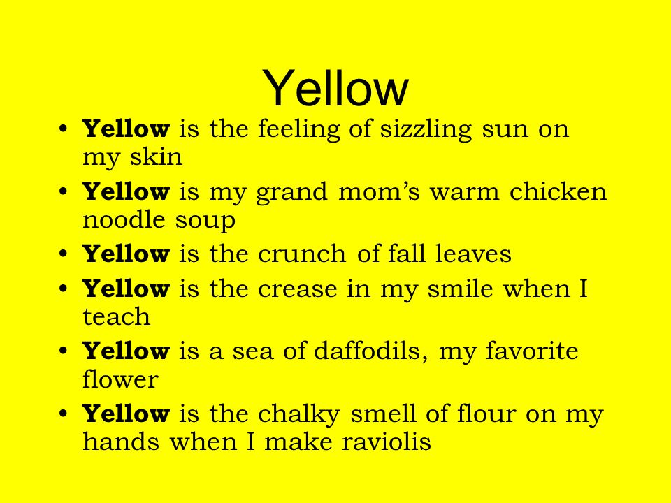 Yellow Yellow is the feeling of sizzling sun on my skin Yellow is my grand mom's warm chicken noodle soup Yellow is the crunch of fall leaves Yellow is the crease in my smile when I teach Yellow is a sea of daffodils, my favorite flower Yellow is the chalky smell of flour on my hands when I make raviolis