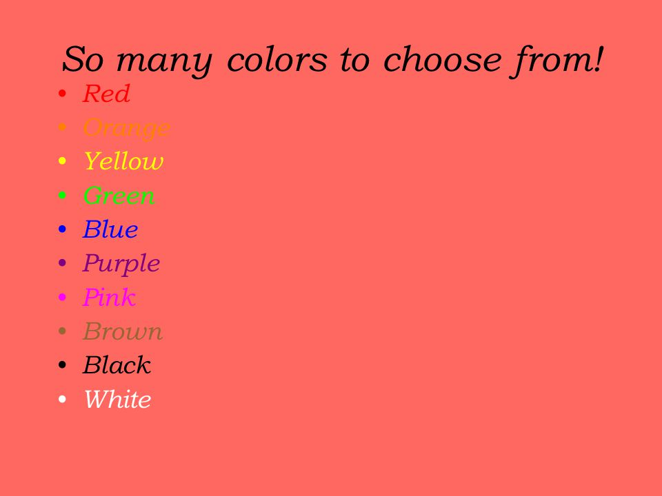 So many colors to choose from! Red Orange Yellow Green Blue Purple Pink Brown Black White
