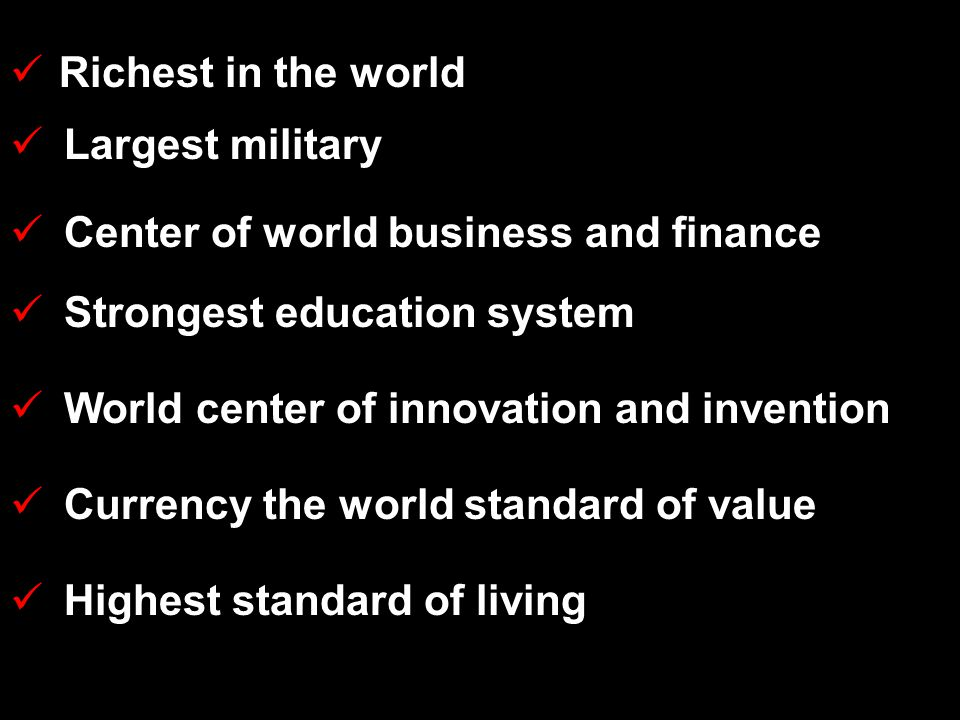 Richest in the world Largest military Center of world business and finance Strongest education system World center of innovation and invention Currency the world standard of value Highest standard of living