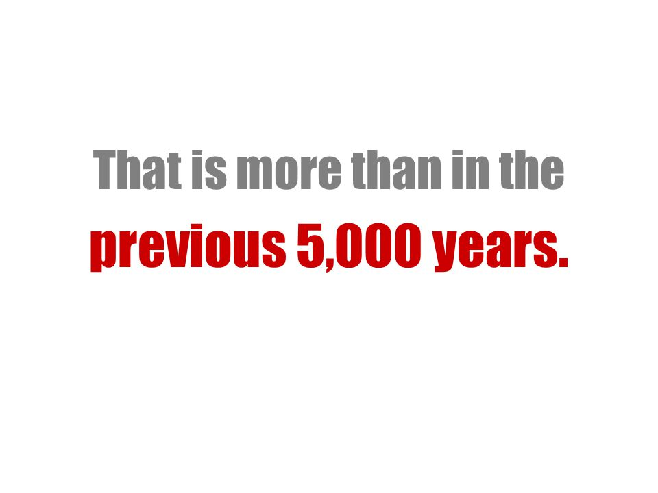 That is more than in the previous 5,000 years.