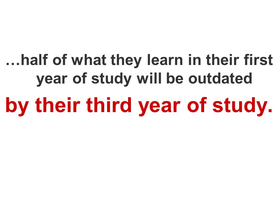 …half of what they learn in their first year of study will be outdated by their third year of study.