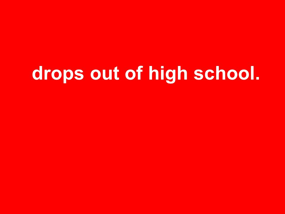 drops out of high school.