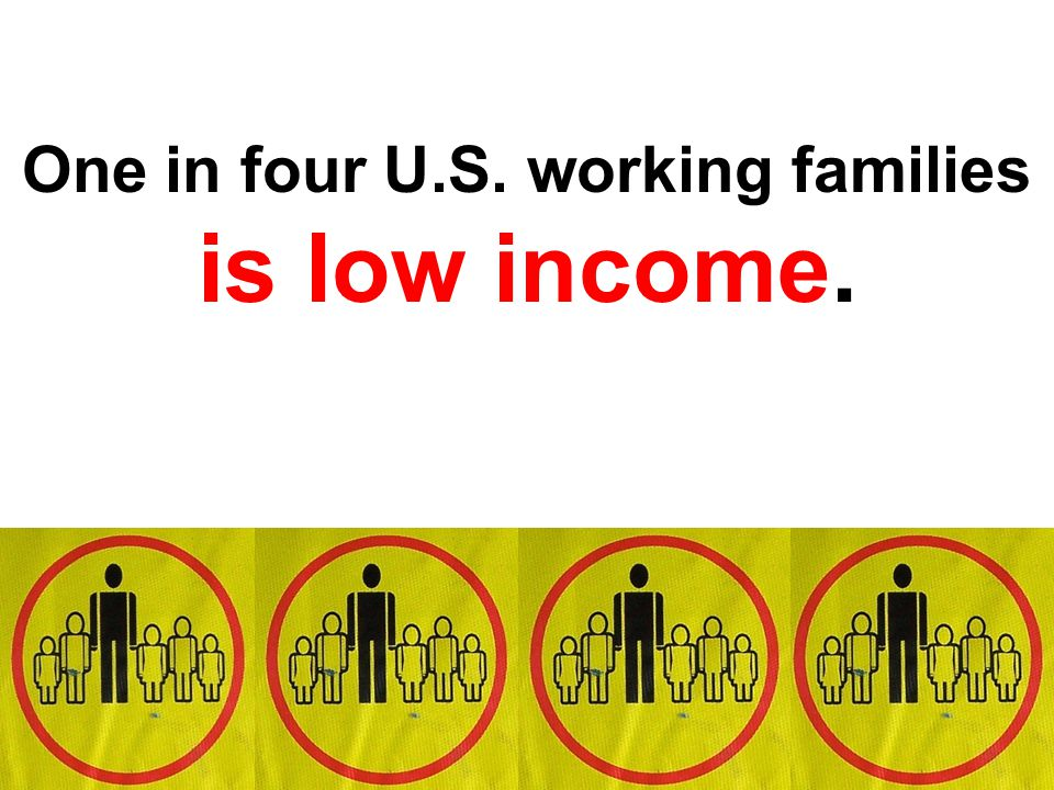 One in four U.S. working families is low income.