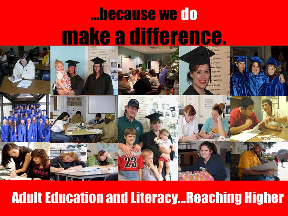 …because we do make a difference. Adult Education and Literacy…Reaching Higher