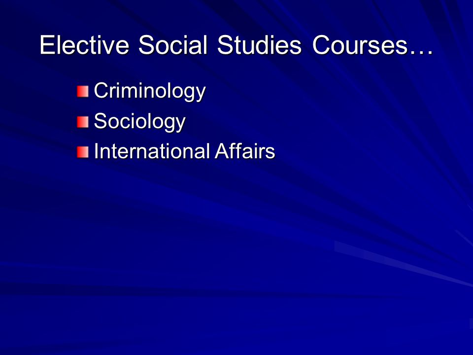 Elective Social Studies Courses… CriminologySociology International Affairs