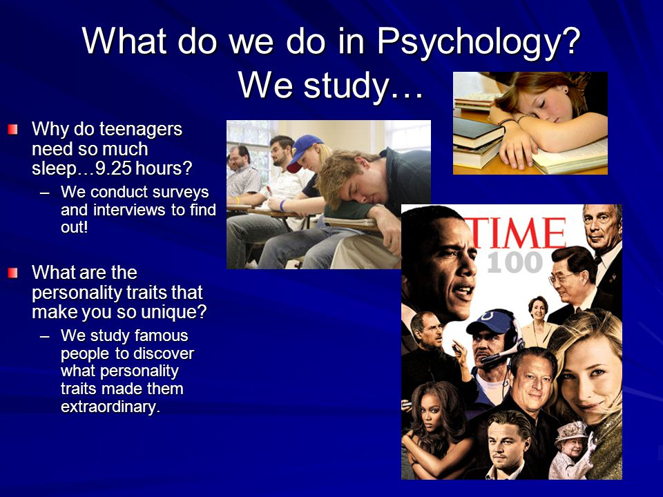 What do we do in Psychology. We study… Why do teenagers need so much sleep…9.25 hours.