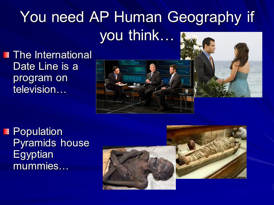 You need AP Human Geography if you think… The International Date Line is a program on television… Population Pyramids house Egyptian mummies…