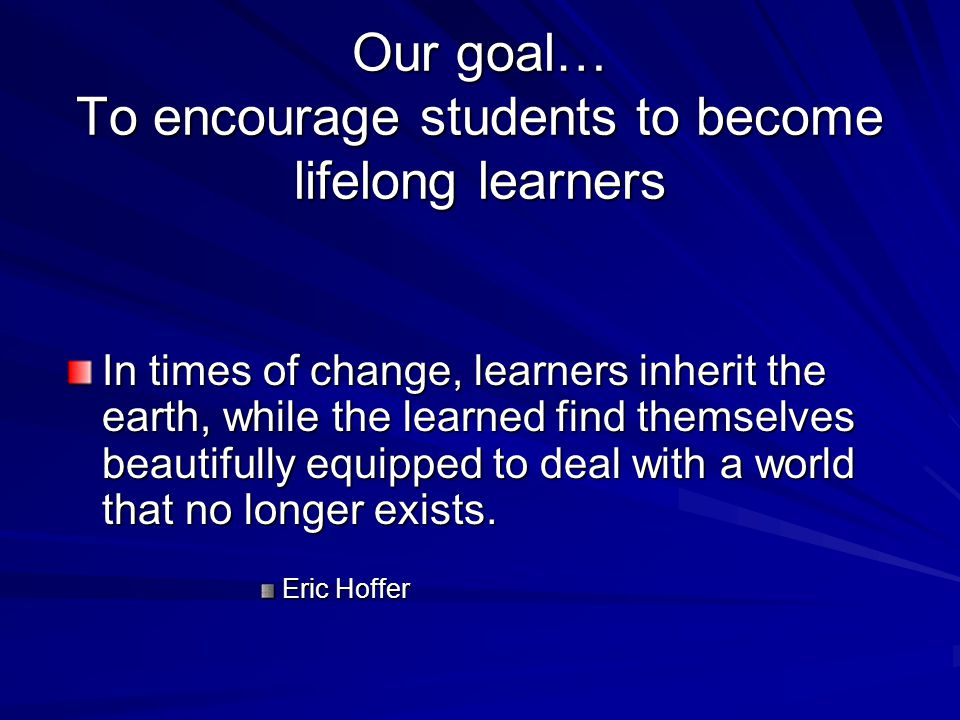 Our goal… To encourage students to become lifelong learners In times of change, learners inherit the earth, while the learned find themselves beautifully equipped to deal with a world that no longer exists.