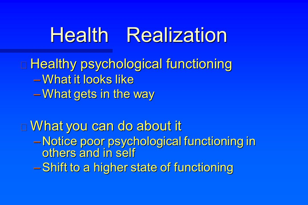 Health Realization n Healthy psychological functioning –What it looks like –What gets in the way n What you can do about it –Notice poor psychological