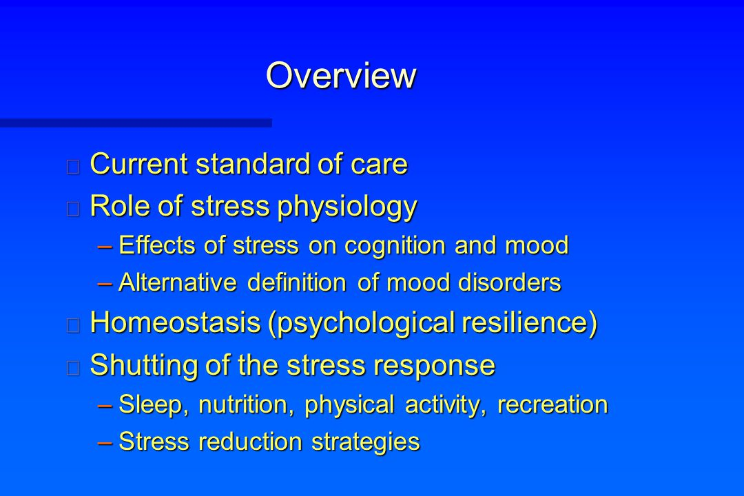 Overview n Current standard of care n Role of stress physiology –Effects of stress on cognition and mood –Alternative definition of mood disorders n H