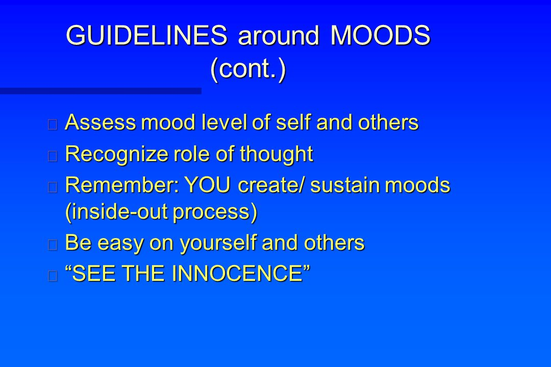 GUIDELINES around MOODS (cont.) n Assess mood level of self and others n Recognize role of thought n Remember: YOU create/ sustain moods (inside-out p