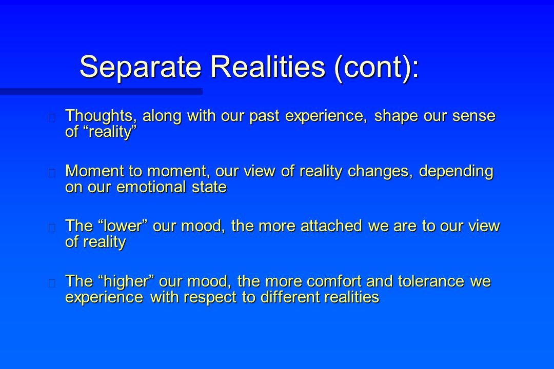 "Separate Realities (cont): n Thoughts, along with our past experience, shape our sense of ""reality"" n Moment to moment, our view of reality changes, d"