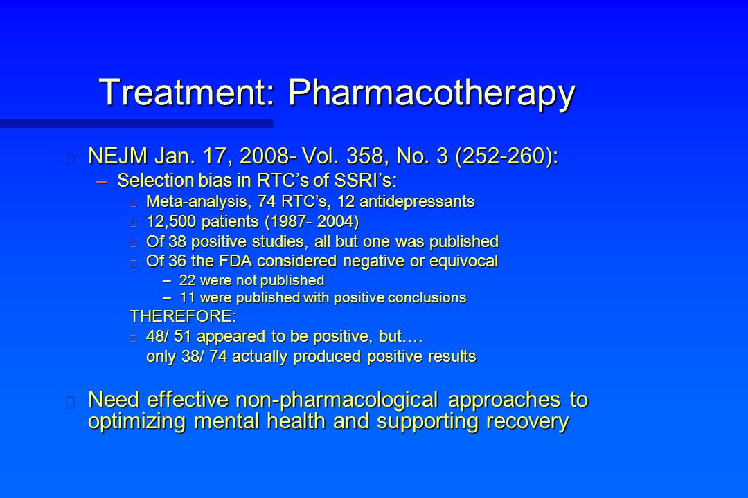 Treatment: Pharmacotherapy n NEJM Jan. 17, 2008- Vol. 358, No. 3 (252-260): –Selection bias in RTC's of SSRI's: n Meta-analysis, 74 RTC's, 12 antidepr