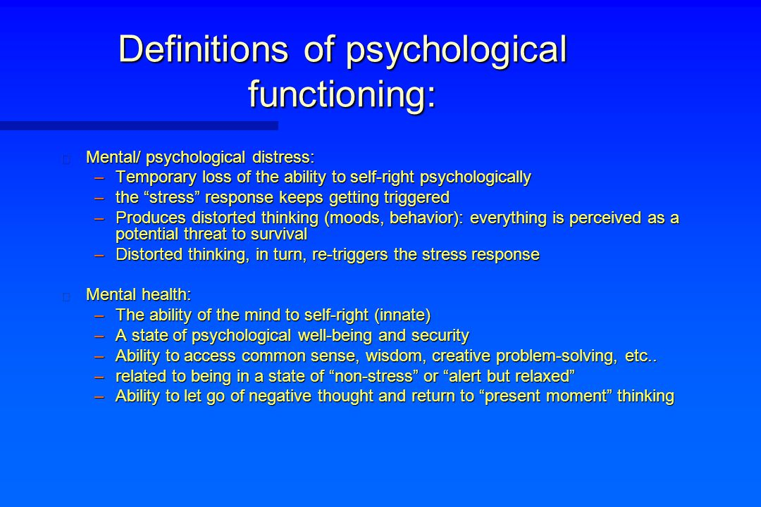 "Definitions of psychological functioning: n Mental/ psychological distress: –Temporary loss of the ability to self-right psychologically –the ""stress"""