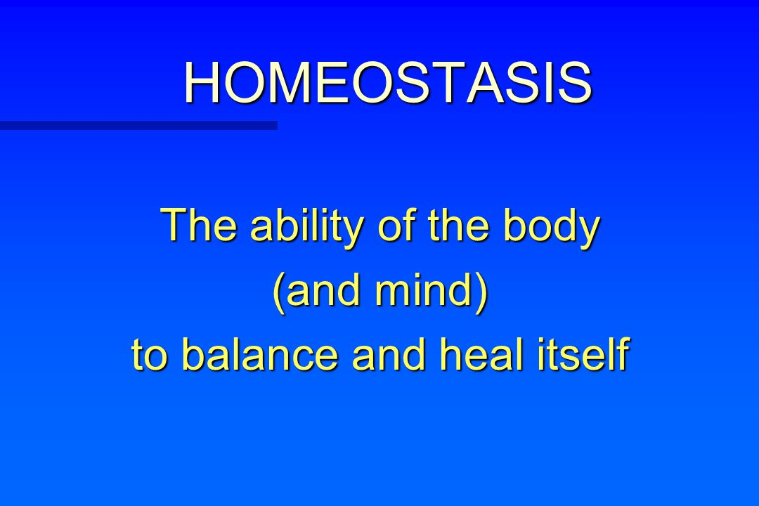 HOMEOSTASIS The ability of the body (and mind) to balance and heal itself