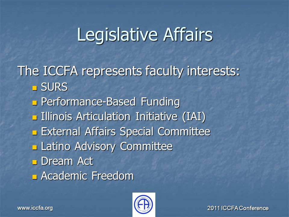 www.iccfa.org 2011 ICCFA Conference Legislative Affairs The ICCFA represents faculty interests: SURS SURS Performance-Based Funding Performance-Based