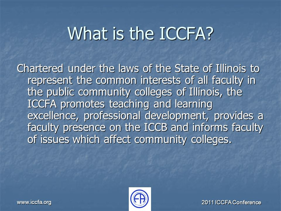 www.iccfa.org 2011 ICCFA Conference What is the ICCFA? Chartered under the laws of the State of Illinois to represent the common interests of all facu