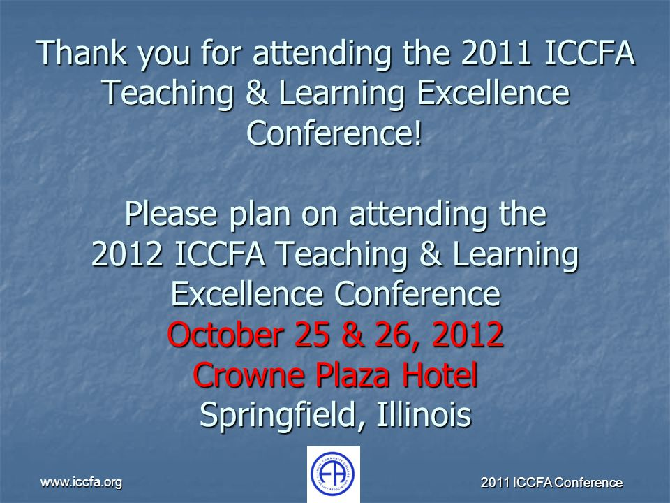 www.iccfa.org 2011 ICCFA Conference Thank you for attending the 2011 ICCFA Teaching & Learning Excellence Conference! Please plan on attending the 201
