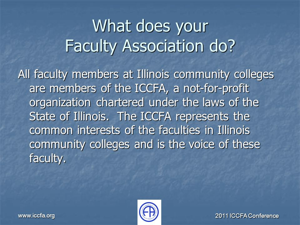www.iccfa.org 2011 ICCFA Conference What does your Faculty Association do? All faculty members at Illinois community colleges are members of the ICCFA