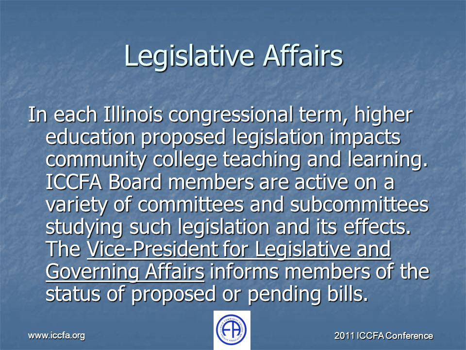 www.iccfa.org 2011 ICCFA Conference Legislative Affairs In each Illinois congressional term, higher education proposed legislation impacts community c