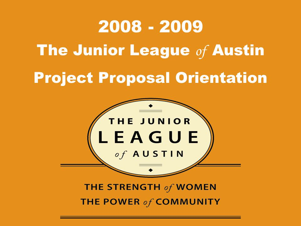 The Junior League of Austin Project Proposal Orientation 2008 - 2009