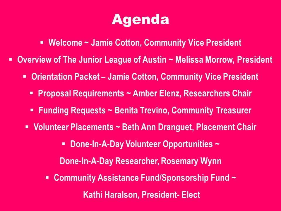 Agenda  Welcome ~ Jamie Cotton, Community Vice President  Overview of The Junior League of Austin ~ Melissa Morrow, President  Orientation Packet – Jamie Cotton, Community Vice President  Proposal Requirements ~ Amber Elenz, Researchers Chair  Funding Requests ~ Benita Trevino, Community Treasurer  Volunteer Placements ~ Beth Ann Dranguet, Placement Chair  Done-In-A-Day Volunteer Opportunities ~ Done-In-A-Day Researcher, Rosemary Wynn  Community Assistance Fund/Sponsorship Fund ~ Kathi Haralson, President- Elect
