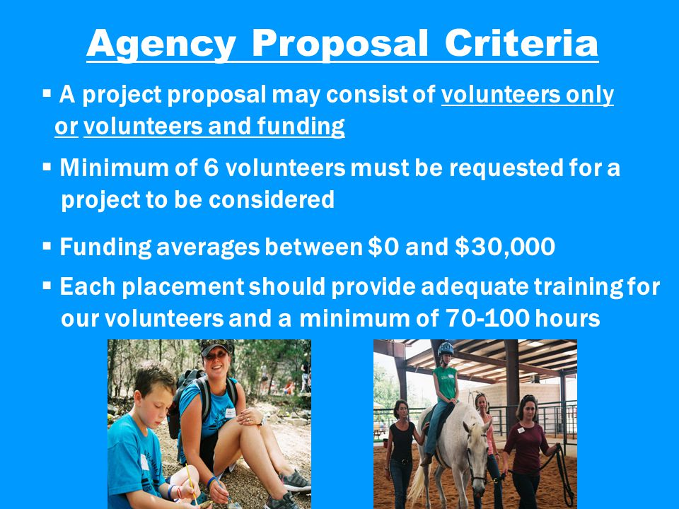 Agency Proposal Criteria  A project proposal may consist of volunteers only or volunteers and funding  Minimum of 6 volunteers must be requested for a project to be considered  Funding averages between $0 and $30,000  Each placement should provide adequate training for our volunteers and a minimum of 70-100 hours
