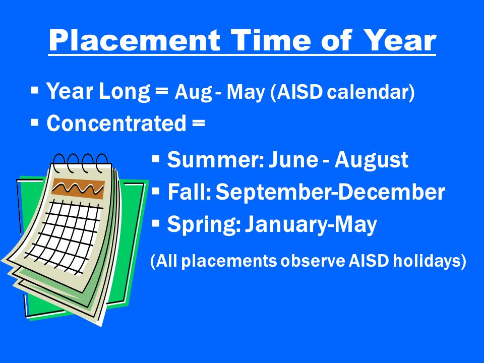 Placement Time of Year  Year Long = Aug - May (AISD calendar)  Concentrated =  Fall: September-December  Spring: January-May (All placements observe AISD holidays)  Summer: June - August