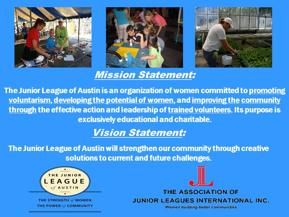 Mission Statement: The Junior League of Austin is an organization of women committed to promoting voluntarism, developing the potential of women, and improving the community through the effective action and leadership of trained volunteers.