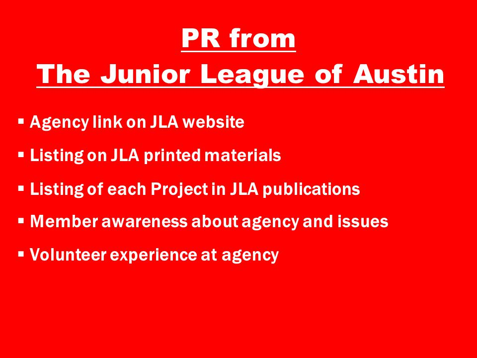 PR from The Junior League of Austin  Agency link on JLA website  Listing on JLA printed materials  Listing of each Project in JLA publications  Member awareness about agency and issues  Volunteer experience at agency