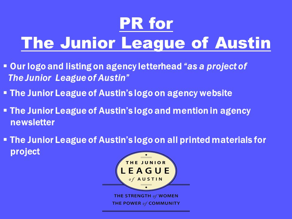 PR for The Junior League of Austin  Our logo and listing on agency letterhead as a project of The Junior League of Austin  The Junior League of Austin's logo on agency website  The Junior League of Austin's logo and mention in agency newsletter  The Junior League of Austin's logo on all printed materials for project