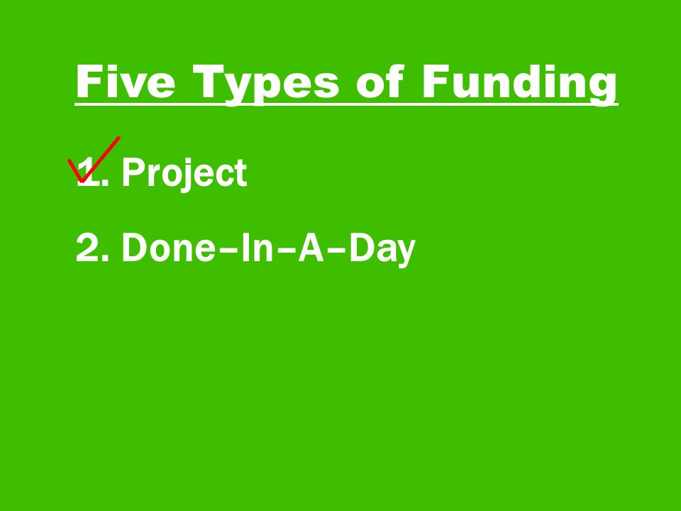 Five Types of Funding 1. Project 2. Done–In–A–Day