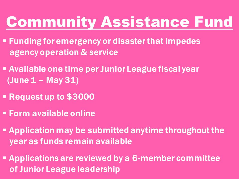 Community Assistance Fund  Funding for emergency or disaster that impedes agency operation & service  Available one time per Junior League fiscal year (June 1 – May 31)  Request up to $3000  Form available online  Application may be submitted anytime throughout the year as funds remain available  Applications are reviewed by a 6-member committee of Junior League leadership