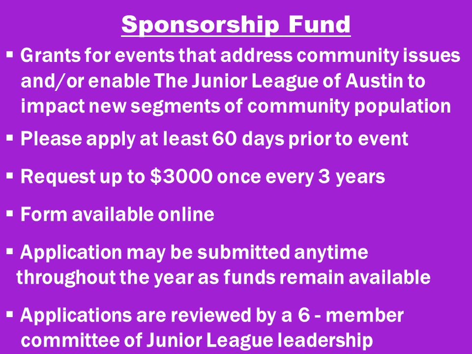 Sponsorship Fund  Grants for events that address community issues and/or enable The Junior League of Austin to impact new segments of community population  Please apply at least 60 days prior to event  Request up to $3000 once every 3 years  Form available online  Application may be submitted anytime throughout the year as funds remain available  Applications are reviewed by a 6 - member committee of Junior League leadership