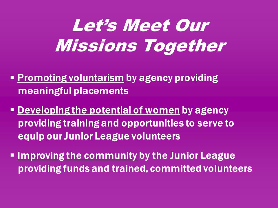 Let's Meet Our Missions Together  Promoting voluntarism by agency providing meaningful placements  Developing the potential of women by agency providing training and opportunities to serve to equip our Junior League volunteers  Improving the community by the Junior League providing funds and trained, committed volunteers