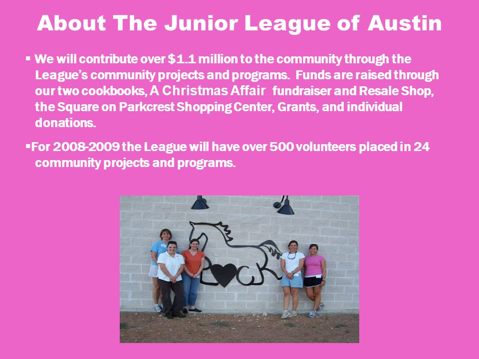 About The Junior League of Austin  We will contribute over $1.1 million to the community through the League's community projects and programs.