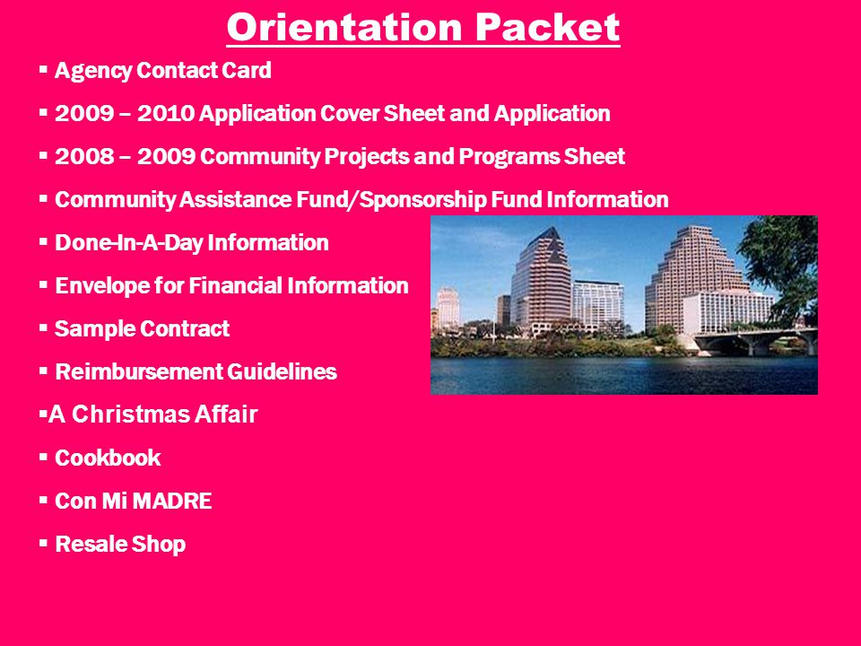  Agency Contact Card  2009 – 2010 Application Cover Sheet and Application  2008 – 2009 Community Projects and Programs Sheet  Community Assistance Fund/Sponsorship Fund Information  Done-In-A-Day Information  Envelope for Financial Information  Sample Contract  Reimbursement Guidelines  A Christmas Affair  Cookbook  Con Mi MADRE  Resale Shop Orientation Packet