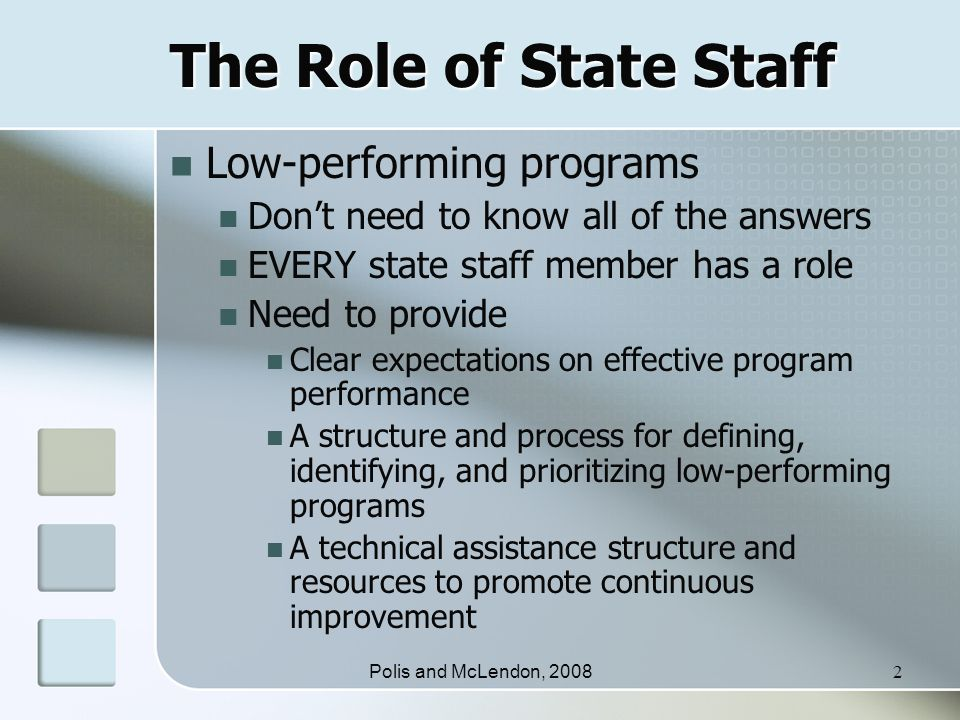 Polis and McLendon, 20082 The Role of State Staff Low-performing programs Don't need to know all of the answers EVERY state staff member has a role Need to provide Clear expectations on effective program performance A structure and process for defining, identifying, and prioritizing low-performing programs A technical assistance structure and resources to promote continuous improvement