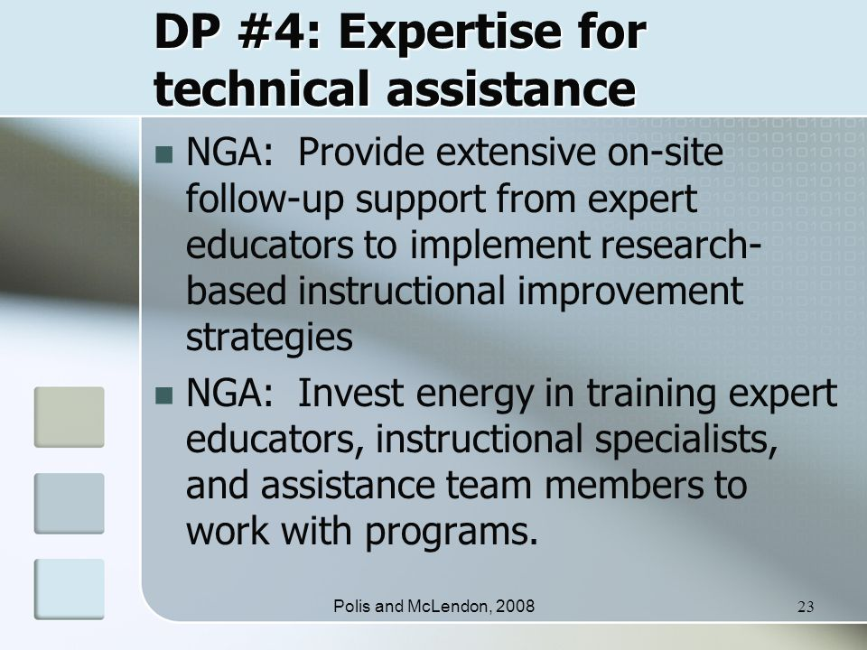 Polis and McLendon, 200823 DP #4: Expertise for technical assistance NGA: Provide extensive on-site follow-up support from expert educators to implement research- based instructional improvement strategies NGA: Invest energy in training expert educators, instructional specialists, and assistance team members to work with programs.