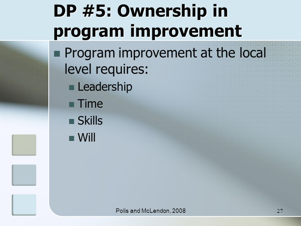 Polis and McLendon, 200827 DP #5: Ownership in program improvement Program improvement at the local level requires: Leadership Time Skills Will