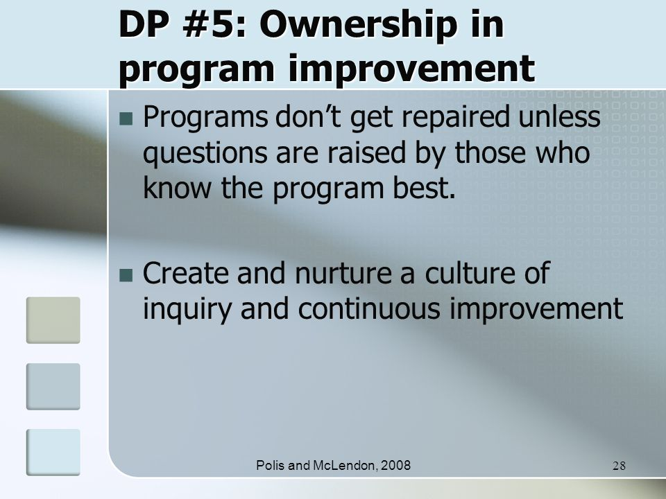 Polis and McLendon, 200828 DP #5: Ownership in program improvement Programs don't get repaired unless questions are raised by those who know the program best.