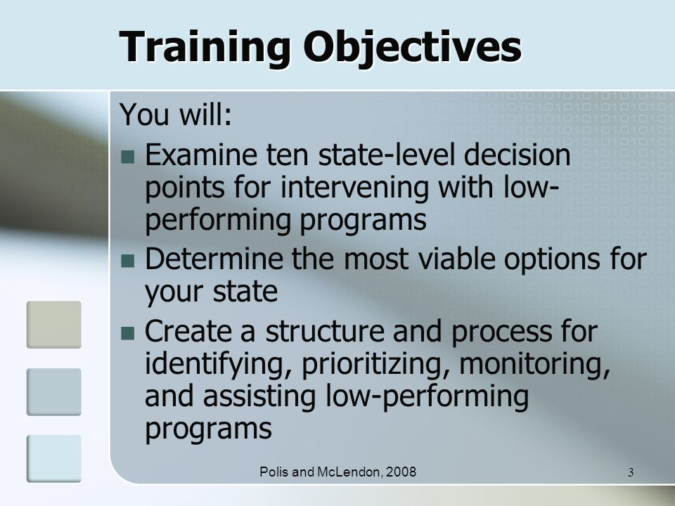 Polis and McLendon, 20083 Training Objectives You will: Examine ten state-level decision points for intervening with low- performing programs Determine the most viable options for your state Create a structure and process for identifying, prioritizing, monitoring, and assisting low-performing programs