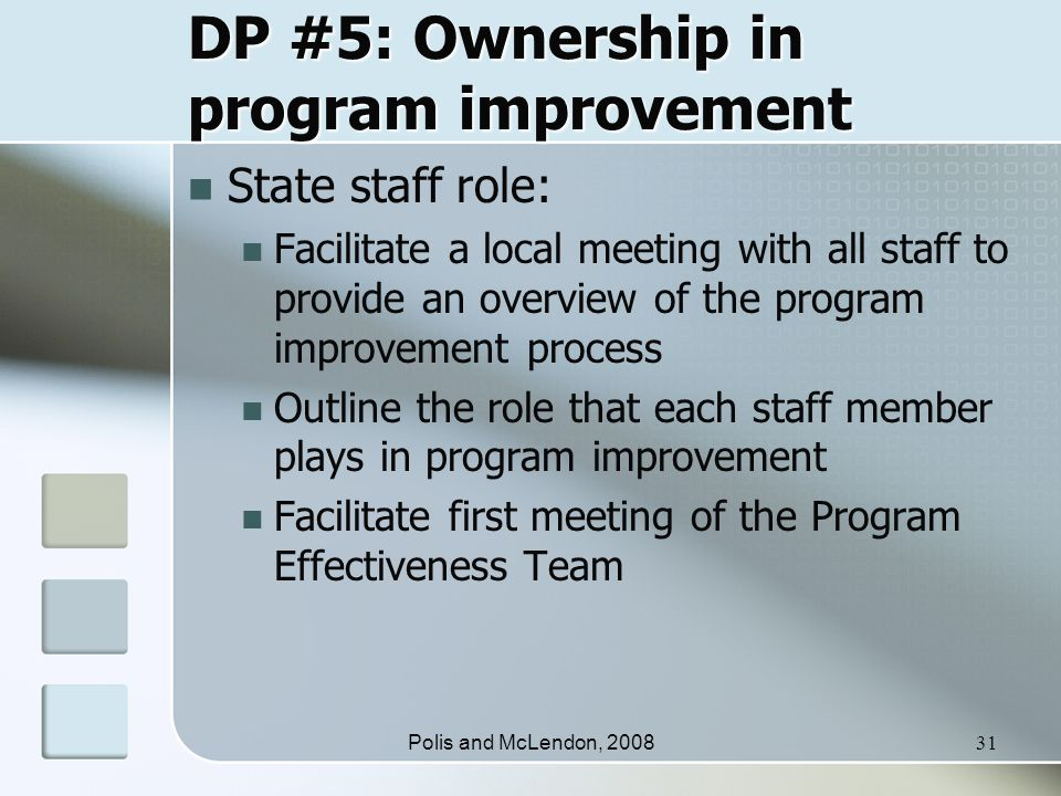 Polis and McLendon, 200831 DP #5: Ownership in program improvement State staff role: Facilitate a local meeting with all staff to provide an overview of the program improvement process Outline the role that each staff member plays in program improvement Facilitate first meeting of the Program Effectiveness Team