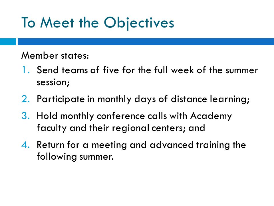 To Meet the Objectives Member states: 1.Send teams of five for the full week of the summer session; 2.Participate in monthly days of distance learning
