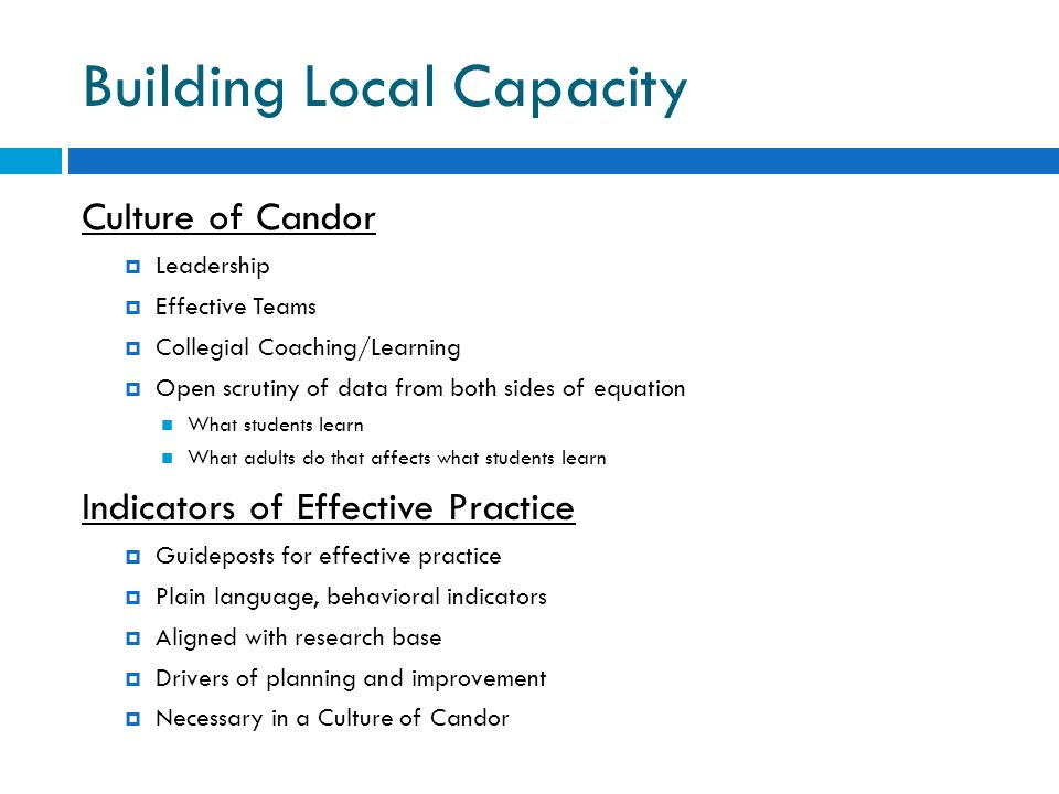 Building Local Capacity Culture of Candor  Leadership  Effective Teams  Collegial Coaching/Learning  Open scrutiny of data from both sides of equa
