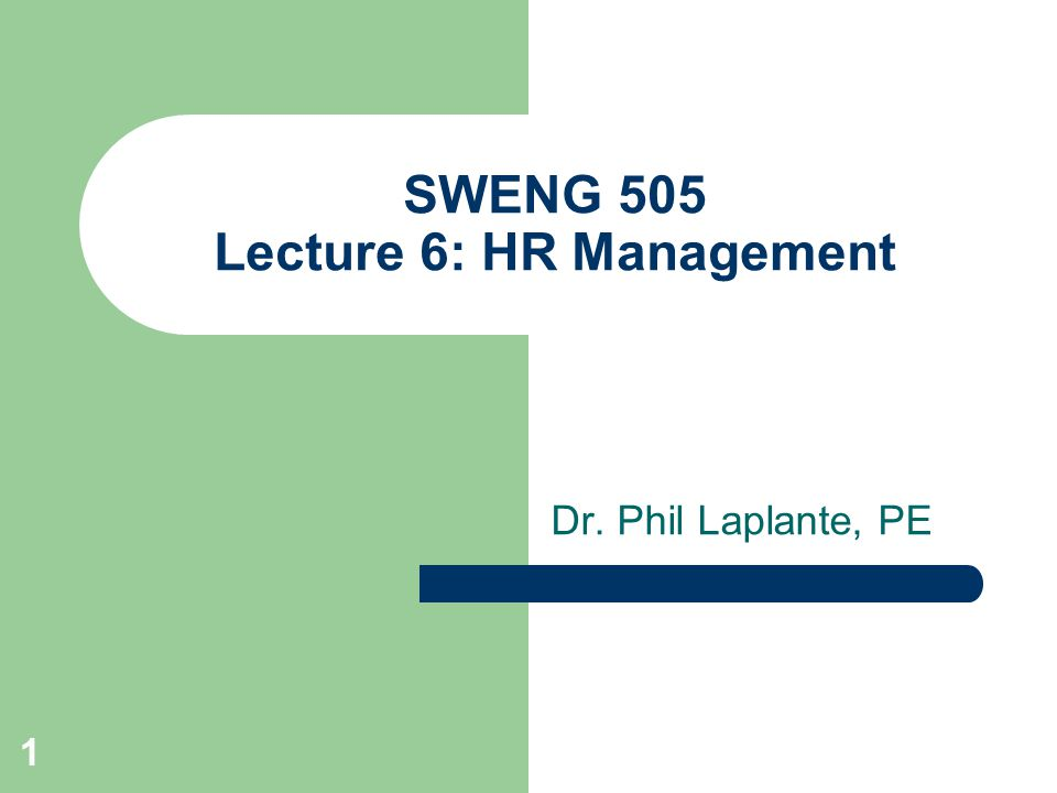 1 SWENG 505 Lecture 6: HR Management Dr. Phil Laplante, PE