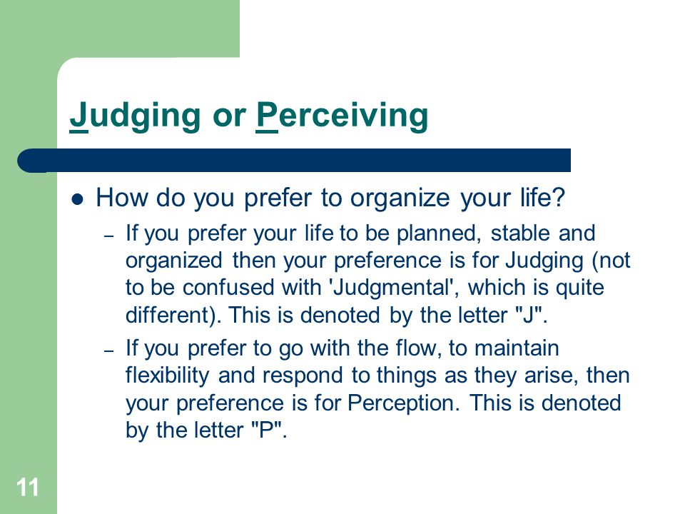 11 Judging or Perceiving How do you prefer to organize your life? – If you prefer your life to be planned, stable and organized then your preference i