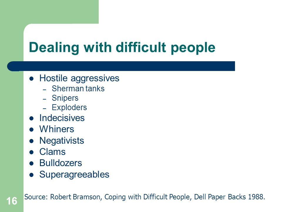 16 Dealing with difficult people Hostile aggressives – Sherman tanks – Snipers – Exploders Indecisives Whiners Negativists Clams Bulldozers Superagree